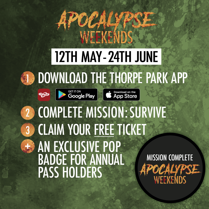 Apocalypse Weekends, 12th May to the 24th June. Download the Thorpe Park App, Complete mission : Survive. Claim your free ticket, and get an exclusive pop badge for annual pass holders.