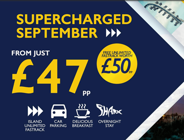Supercharged Septermber. From Just £47 per person, with free unlimited fastrack worth £50 per person. Island Unlimited Fastrack, Car Parking, Delicious Breakfast, Overnight Stay